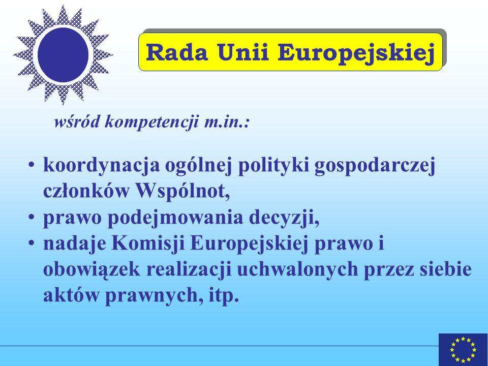 Rada Unii Europejskiej wśród kompetencji m.in.: koordynacja ogólnej polityki gospodarczej członków Wspólnot, prawo podejmowania decyzji, nadaje Komisji Europejskiej prawo i obowiązek realizacji uchwalonych przez siebie aktów prawnych, itp.