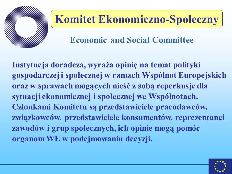 Komitet Ekonomiczno-Społeczny Economic and Social Committee Instytucja doradcza, wyraża opinię na temat polityki gospodarczej i społecznej w ramach Wspólnot Europejskich oraz w sprawach mogących nieść z sobą reperkusje dla sytuacji ekonomicznej i społecznej we Wspólnotach.
