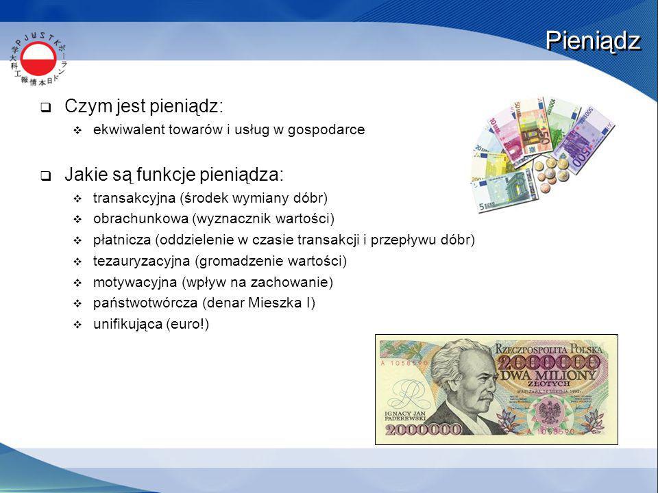 Pieniądz  Czym jest pieniądz:  ekwiwalent towarów i usług w gospodarce  Jakie są funkcje pieniądza:  transakcyjna (środek wymiany dóbr)  obrachunkowa (wyznacznik wartości)  płatnicza (oddzielenie w czasie transakcji i przepływu dóbr)  tezauryzacyjna (gromadzenie wartości)  motywacyjna (wpływ na zachowanie)  państwotwórcza (denar Mieszka I)  unifikująca (euro!)
