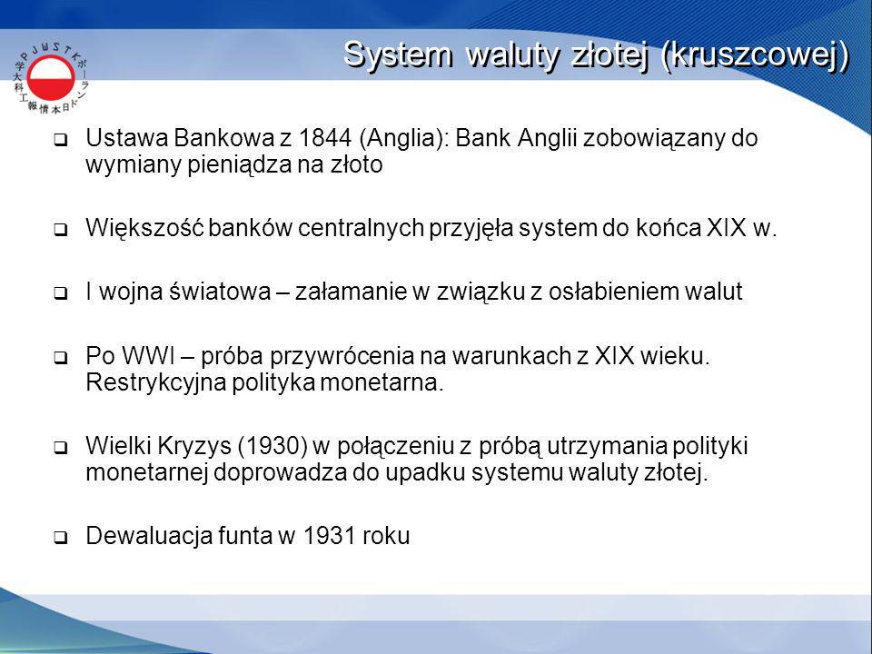 System waluty złotej (kruszcowej)  Ustawa Bankowa z 1844 (Anglia): Bank Anglii zobowiązany do wymiany pieniądza na złoto  Większość banków centralnych przyjęła system do końca XIX w.