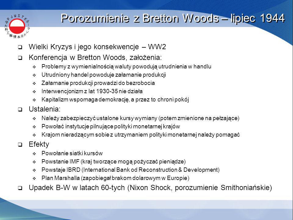 Porozumienie z Bretton Woods – lipiec 1944  Wielki Kryzys i jego konsekwencje – WW2  Konferencja w Bretton Woods, założenia:  Problemy z wymienialnością waluty powodują utrudnienia w handlu  Utrudniony handel powoduje załamanie produkcji  Załamanie produkcji prowadzi do bezrobocia  Interwencjonizm z lat 1930-35 nie działa  Kapitalizm wspomaga demokrację, a przez to chroni pokój  Ustalenia:  Należy zabezpieczyć ustalone kursy wymiany (potem zmienione na pełzające)  Powołać instytucje pilnujące polityki monetarnej krajów  Krajom nieradzącym sobie z utrzymaniem polityki monetarnej należy pomagać  Efekty  Powołanie siatki kursów  Powstanie IMF (kraj tworzące mogą pożyczać pieniądze)  Powstaje IBRD (International Bank od Reconstruction & Development)  Plan Marshalla (zapobiegał brakom dolarowym w Europie)  Upadek B-W w latach 60-tych (Nixon Shock, porozumienie Smithoniańskie)