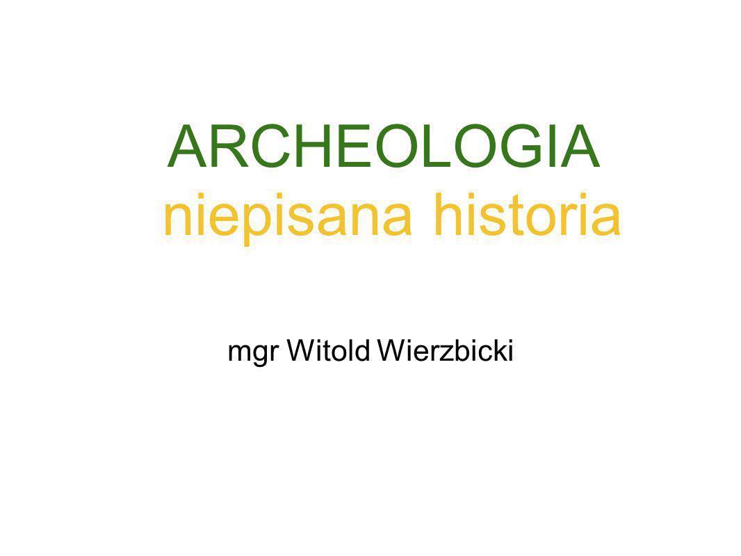 ARCHEOLOGIA niepisana historia mgr Witold Wierzbicki