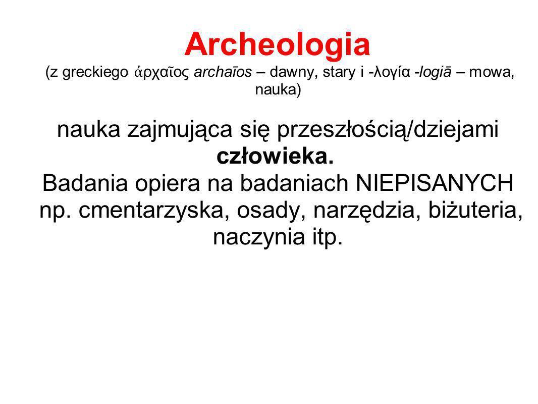 Archeologia (z greckiego ἀ ρχα ῖ ος archaīos – dawny, stary i -λογία -logiā – mowa, nauka) nauka zajmująca się przeszłością/dziejami człowieka. Badani