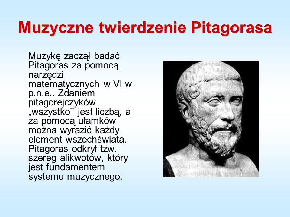 """Muzyczne twierdzenie Pitagorasa Muzykę zaczął badać Pitagoras za pomocą narzędzi matematycznych w VI w p.n.e.. Zdaniem pitagorejczyków """"wszystko'' jes"""