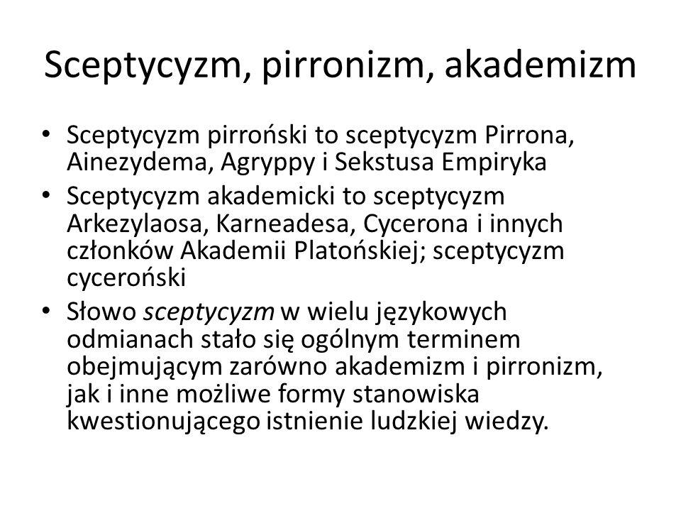 Sceptycyzm, pirronizm, akademizm Sceptycyzm pirroński to sceptycyzm Pirrona, Ainezydema, Agryppy i Sekstusa Empiryka Sceptycyzm akademicki to sceptycy