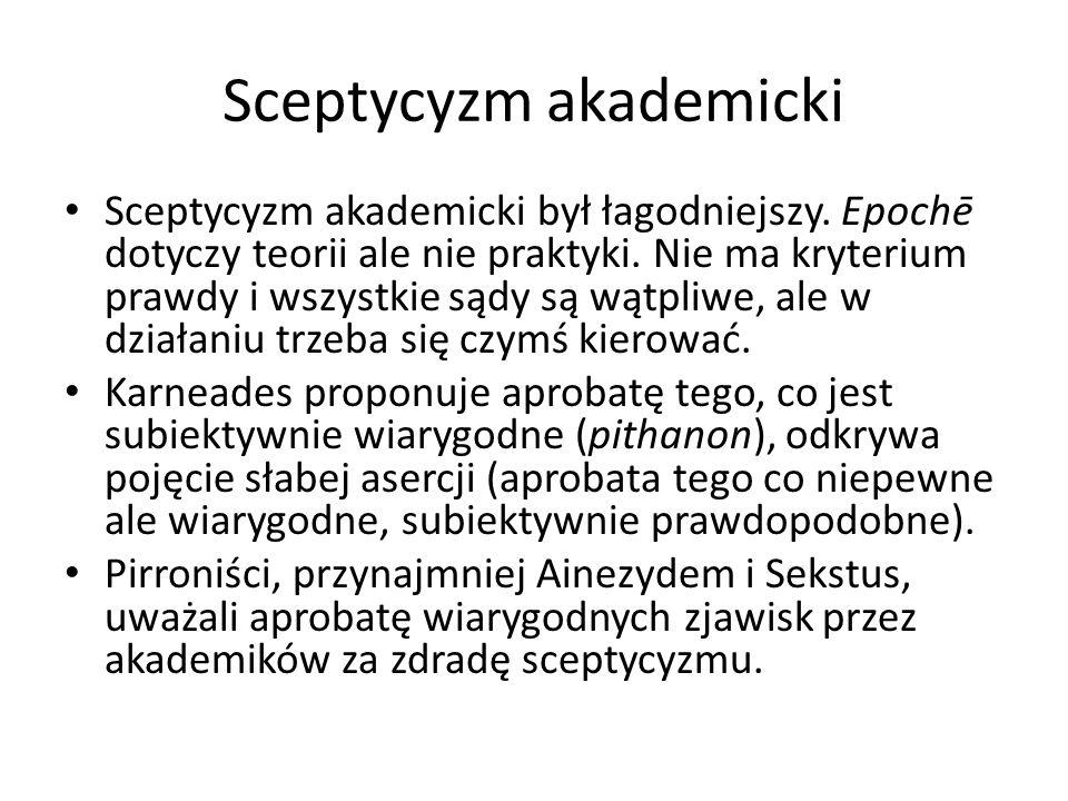 Sceptycyzm akademicki Sceptycyzm akademicki był łagodniejszy. Epochē dotyczy teorii ale nie praktyki. Nie ma kryterium prawdy i wszystkie sądy są wątp
