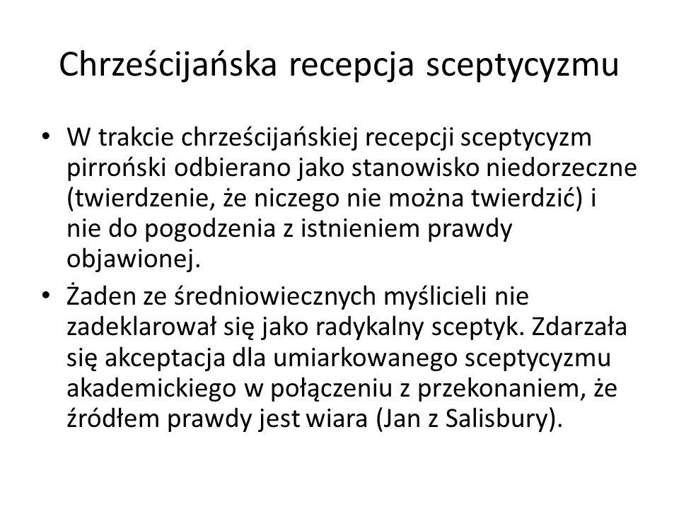 Chrześcijańska recepcja sceptycyzmu W trakcie chrześcijańskiej recepcji sceptycyzm pirroński odbierano jako stanowisko niedorzeczne (twierdzenie, że n
