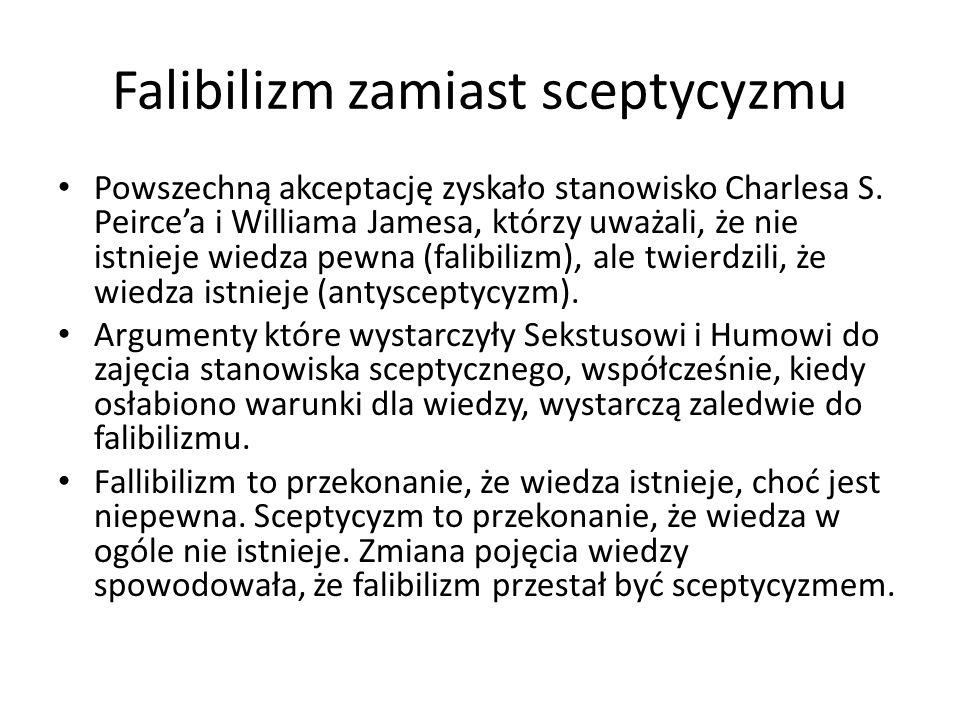 Falibilizm zamiast sceptycyzmu Powszechną akceptację zyskało stanowisko Charlesa S. Peirce'a i Williama Jamesa, którzy uważali, że nie istnieje wiedza