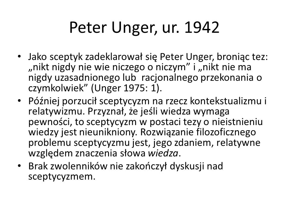 """Peter Unger, ur. 1942 Jako sceptyk zadeklarował się Peter Unger, broniąc tez: """"nikt nigdy nie wie niczego o niczym"""" i """"nikt nie ma nigdy uzasadnionego"""