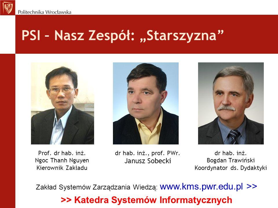 """PSI – Nasz Zespół: """"Starszyzna"""" dr hab. inż., prof. PWr. Janusz Sobecki dr hab. inż. Bogdan Trawiński Koordynator ds. Dydaktyki Prof. dr hab. inż. Ngo"""