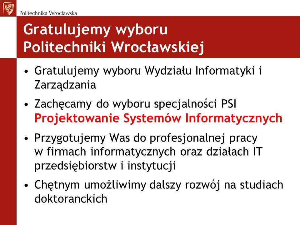 Gratulujemy wyboru Politechniki Wrocławskiej Gratulujemy wyboru Wydziału Informatyki i Zarządzania Zachęcamy do wyboru specjalności PSI Projektowanie