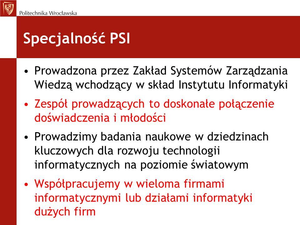 Specjalność PSI Prowadzona przez Zakład Systemów Zarządzania Wiedzą wchodzący w skład Instytutu Informatyki Zespół prowadzących to doskonałe połączeni