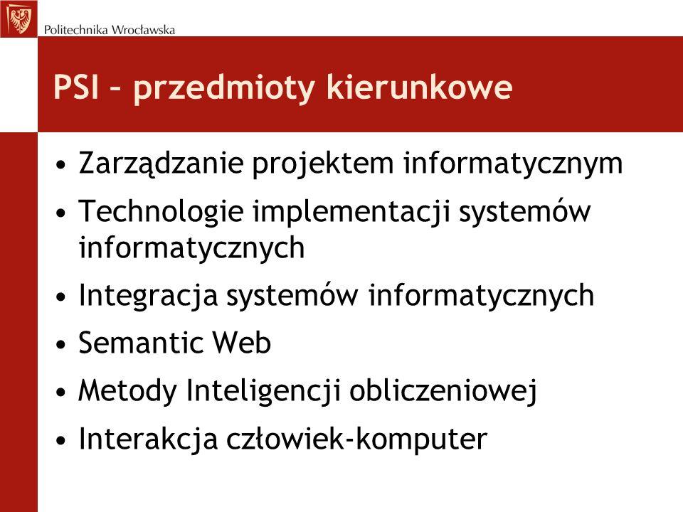 PSI – przedmioty kierunkowe Zarządzanie projektem informatycznym Technologie implementacji systemów informatycznych Integracja systemów informatycznyc