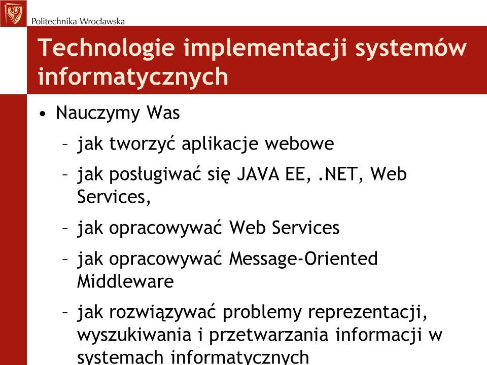 Technologie implementacji systemów informatycznych Nauczymy Was –jak tworzyć aplikacje webowe –jak posługiwać się JAVA EE,.NET, Web Services, –jak opr