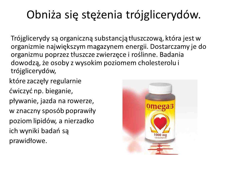 Obniża się stężenia trójglicerydów. Trójglicerydy są organiczną substancją tłuszczową, która jest w organizmie największym magazynem energii. Dostarcz