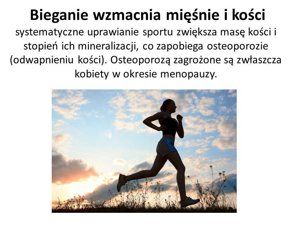 Bieganie wzmacnia mięśnie i kości systematyczne uprawianie sportu zwiększa masę kości i stopień ich mineralizacji, co zapobiega osteoporozie (odwapnie