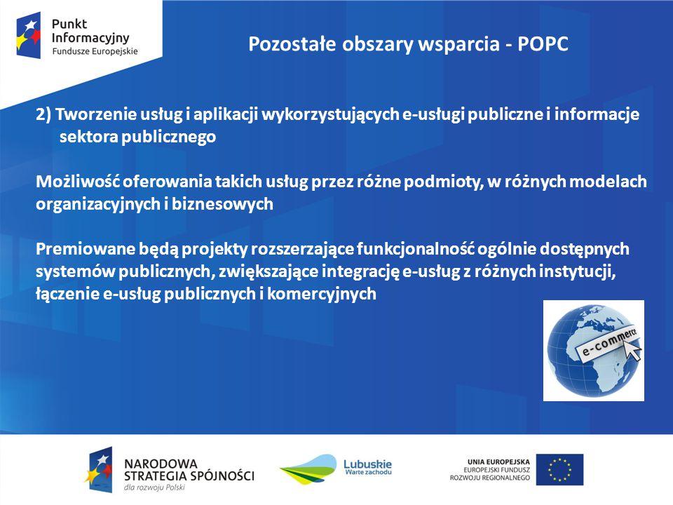 Pozostałe obszary wsparcia - POPC 2) Tworzenie usług i aplikacji wykorzystujących e-usługi publiczne i informacje sektora publicznego Możliwość oferowania takich usług przez różne podmioty, w różnych modelach organizacyjnych i biznesowych Premiowane będą projekty rozszerzające funkcjonalność ogólnie dostępnych systemów publicznych, zwiększające integrację e-usług z różnych instytucji, łączenie e-usług publicznych i komercyjnych