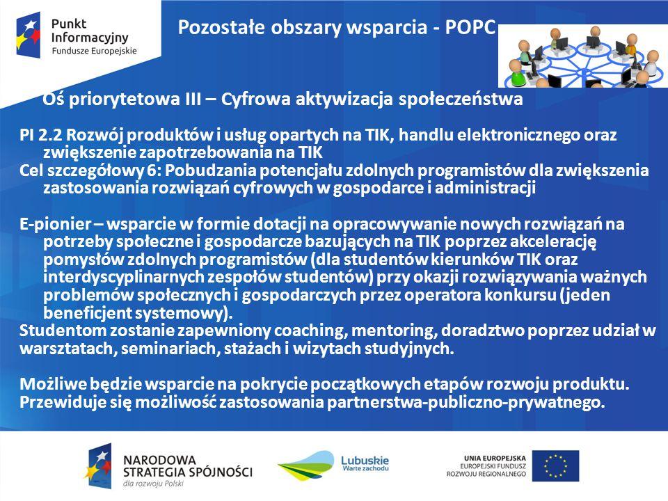 Pozostałe obszary wsparcia - POPC Oś priorytetowa III – Cyfrowa aktywizacja społeczeństwa PI 2.2 Rozwój produktów i usług opartych na TIK, handlu elektronicznego oraz zwiększenie zapotrzebowania na TIK Cel szczegółowy 6: Pobudzania potencjału zdolnych programistów dla zwiększenia zastosowania rozwiązań cyfrowych w gospodarce i administracji E-pionier – wsparcie w formie dotacji na opracowywanie nowych rozwiązań na potrzeby społeczne i gospodarcze bazujących na TIK poprzez akcelerację pomysłów zdolnych programistów (dla studentów kierunków TIK oraz interdyscyplinarnych zespołów studentów) przy okazji rozwiązywania ważnych problemów społecznych i gospodarczych przez operatora konkursu (jeden beneficjent systemowy).