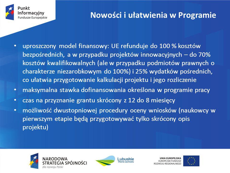 Nowości i ułatwienia w Programie uproszczony model finansowy: UE refunduje do 100 % kosztów bezpośrednich, a w przypadku projektów innowacyjnych – do 70% kosztów kwalifikowalnych (ale w przypadku podmiotów prawnych o charakterze niezarobkowym do 100%) i 25% wydatków pośrednich, co ułatwia przygotowanie kalkulacji projektu i jego rozliczenie maksymalna stawka dofinansowania określona w programie pracy czas na przyznanie grantu skrócony z 12 do 8 miesięcy możliwość dwustopniowej procedury oceny wniosków (naukowcy w pierwszym etapie będą przygotowywać tylko skrócony opis projektu)