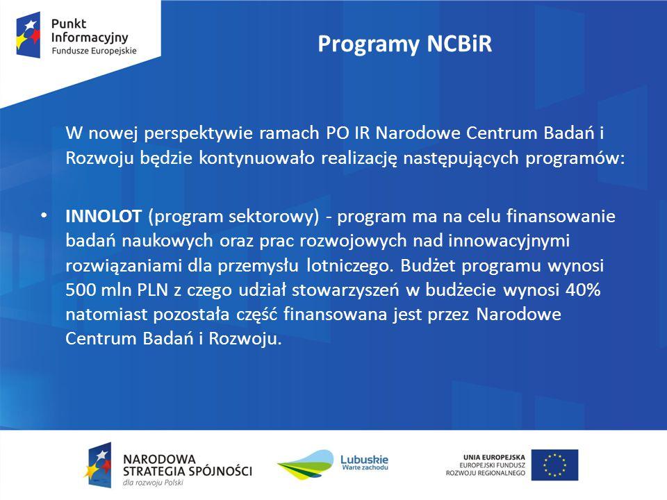 Programy NCBiR W nowej perspektywie ramach PO IR Narodowe Centrum Badań i Rozwoju będzie kontynuowało realizację następujących programów: INNOLOT (program sektorowy) - program ma na celu finansowanie badań naukowych oraz prac rozwojowych nad innowacyjnymi rozwiązaniami dla przemysłu lotniczego.