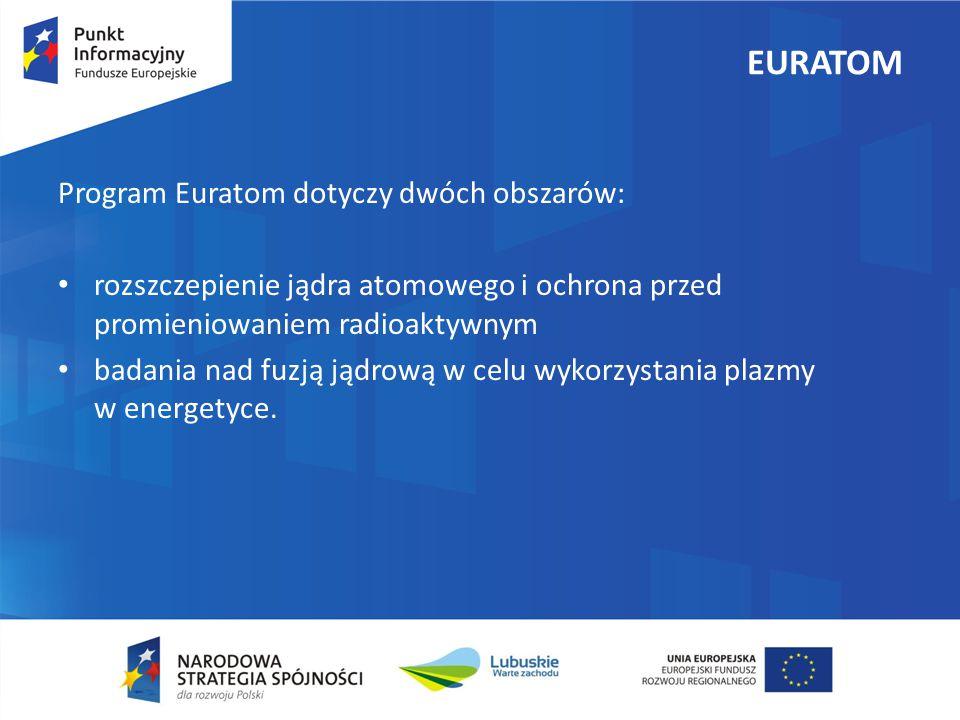 EURATOM Program Euratom dotyczy dwóch obszarów: rozszczepienie jądra atomowego i ochrona przed promieniowaniem radioaktywnym badania nad fuzją jądrową w celu wykorzystania plazmy w energetyce.