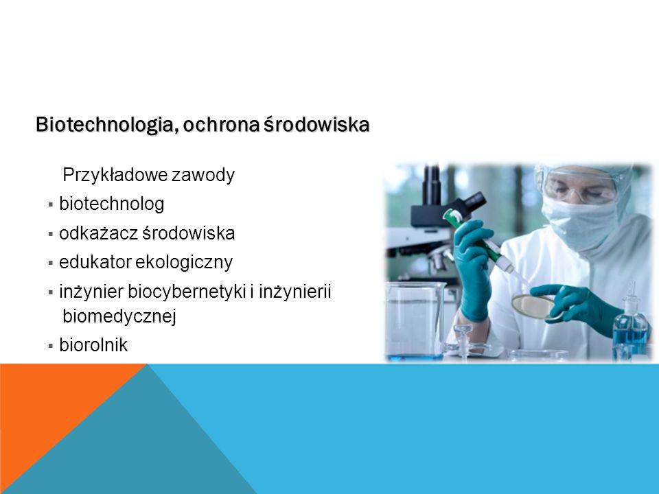 Biotechnologia, ochrona środowiska Przykładowe zawody  biotechnolog  odkażacz środowiska  edukator ekologiczny  inżynier biocybernetyki i inżynierii biomedycznej  biorolnik