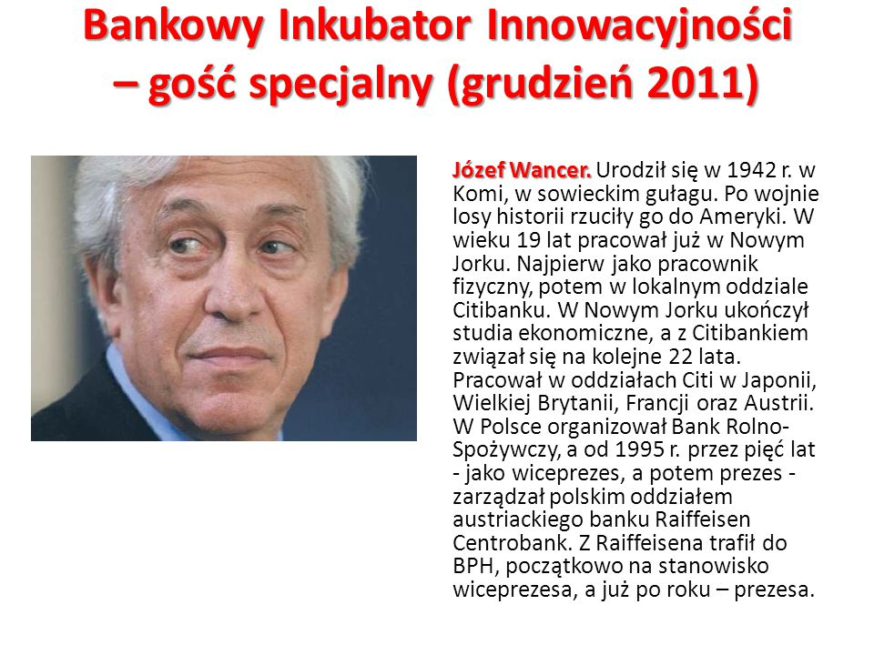 Bankowy Inkubator Innowacyjności – gość specjalny (grudzień 2011) Józef Wancer. Józef Wancer. Urodził się w 1942 r. w Komi, w sowieckim gułagu. Po woj