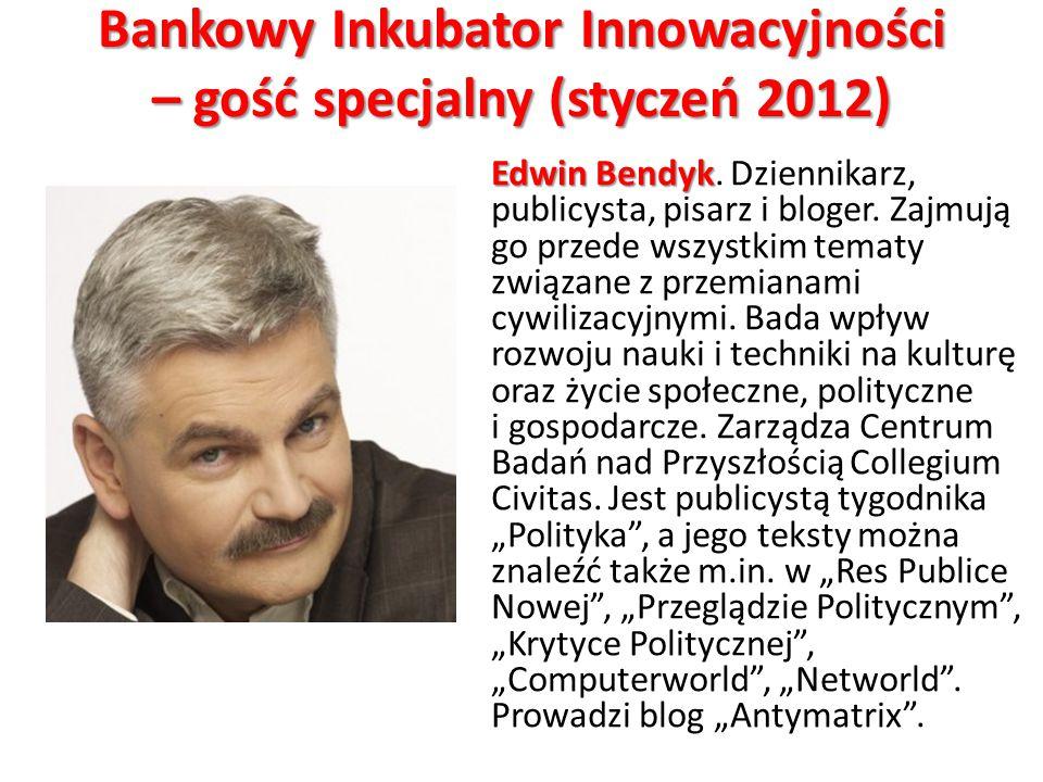 Bankowy Inkubator Innowacyjności – gość specjalny (styczeń 2012) Edwin Bendyk Edwin Bendyk. Dziennikarz, publicysta, pisarz i bloger. Zajmują go przed