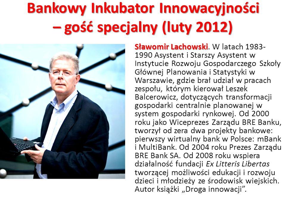 Bankowy Inkubator Innowacyjności – gość specjalny (luty 2012) Sławomir Lachowski Sławomir Lachowski. W latach 1983- 1990 Asystent i Starszy Asystent w