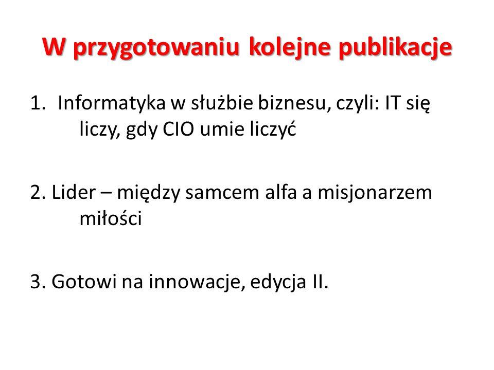 W przygotowaniu kolejne publikacje 1.Informatyka w służbie biznesu, czyli: IT się liczy, gdy CIO umie liczyć 2. Lider – między samcem alfa a misjonarz