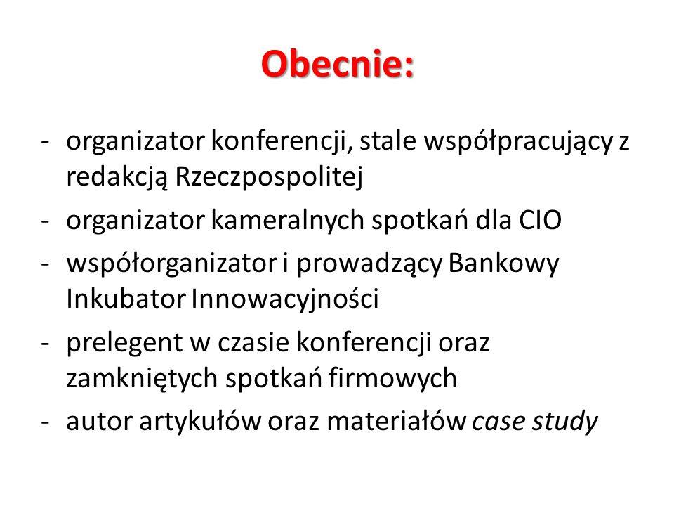 Obecnie: -organizator konferencji, stale współpracujący z redakcją Rzeczpospolitej -organizator kameralnych spotkań dla CIO -współorganizator i prowad