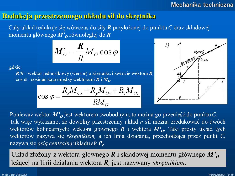 Wprowadzenie – nr 10 Mechanika techniczna dr inż. Piotr Chwastyk Redukcja przestrzennego układu sił do skrętnika Cały układ redukuje się wówczas do si