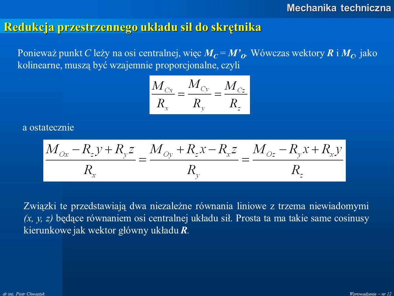 Wprowadzenie – nr 12 Mechanika techniczna dr inż. Piotr Chwastyk Redukcja przestrzennego układu sił do skrętnika Ponieważ punkt C leży na osi centraln