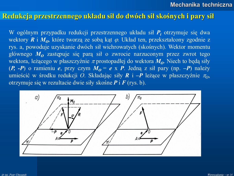 Wprowadzenie – nr 14 Mechanika techniczna dr inż. Piotr Chwastyk Redukcja przestrzennego układu sił do dwóch sił skośnych i pary sił W ogólnym przypad