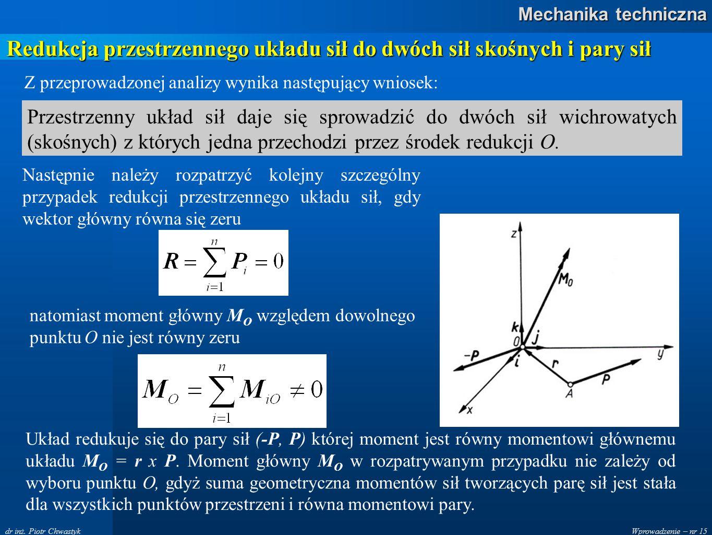 Wprowadzenie – nr 15 Mechanika techniczna dr inż. Piotr Chwastyk Z przeprowadzonej analizy wynika następujący wniosek: Przestrzenny układ sił daje się