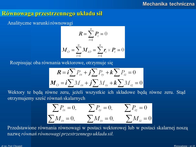 Wprowadzenie – nr 18 Mechanika techniczna dr inż. Piotr Chwastyk Równowaga przestrzennego układu sił Analityczne warunki równowagi Rozpisując oba równ
