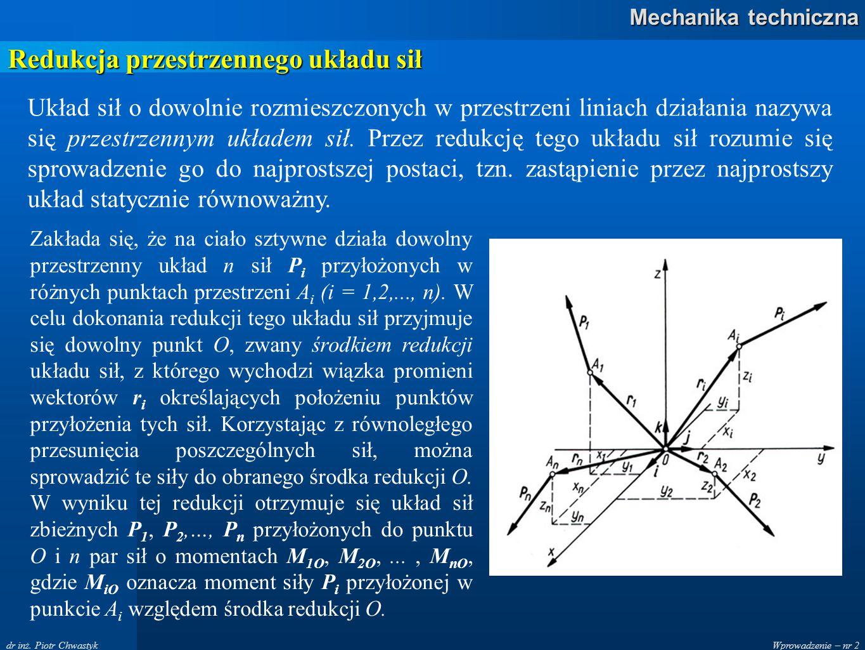 Wprowadzenie – nr 2 Mechanika techniczna dr inż. Piotr Chwastyk Redukcja przestrzennego układu sił Układ sił o dowolnie rozmieszczonych w przestrzeni