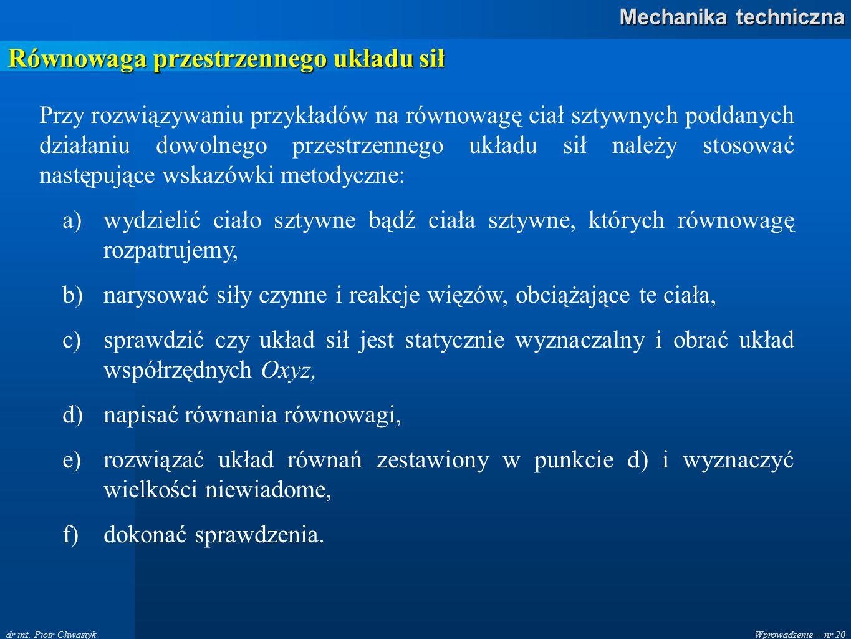 Wprowadzenie – nr 20 Mechanika techniczna dr inż. Piotr Chwastyk Równowaga przestrzennego układu sił Przy rozwiązywaniu przykładów na równowagę ciał s