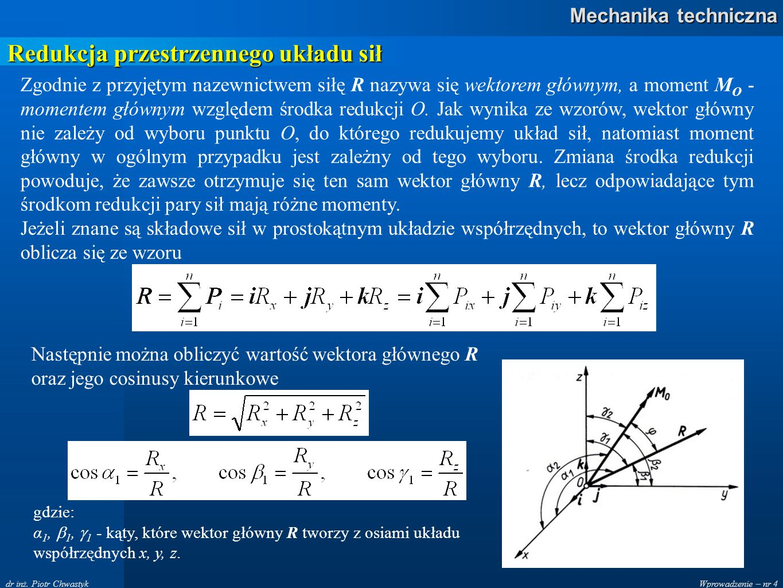 Wprowadzenie – nr 4 Mechanika techniczna dr inż. Piotr Chwastyk Redukcja przestrzennego układu sił Zgodnie z przyjętym nazewnictwem siłę R nazywa się