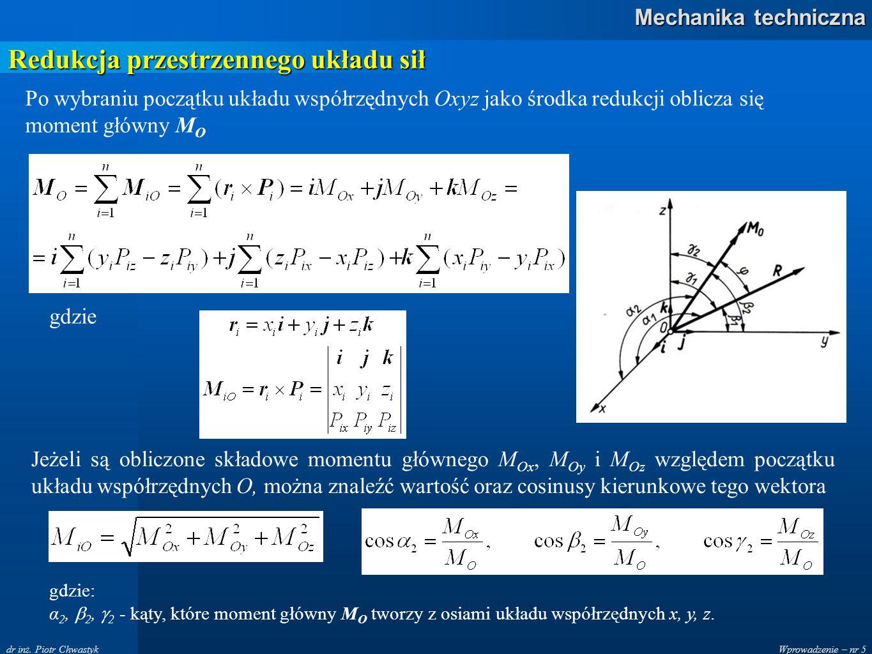 Wprowadzenie – nr 5 Mechanika techniczna dr inż. Piotr Chwastyk Redukcja przestrzennego układu sił Po wybraniu początku układu współrzędnych Oxyz jako