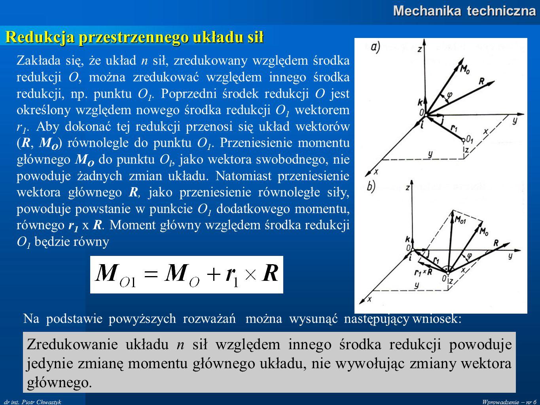 Wprowadzenie – nr 6 Mechanika techniczna dr inż. Piotr Chwastyk Redukcja przestrzennego układu sił Zakłada się, że układ n sił, zredukowany względem ś