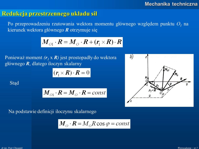 Wprowadzenie – nr 7 Mechanika techniczna dr inż. Piotr Chwastyk Redukcja przestrzennego układu sił Po przeprowadzeniu rzutowania wektora momentu główn