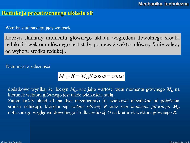 Wprowadzenie – nr 8 Mechanika techniczna dr inż. Piotr Chwastyk Redukcja przestrzennego układu sił Wynika stąd następujący wniosek Iloczyn skalarny mo