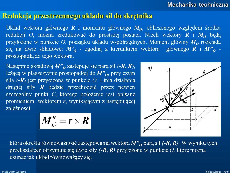 Wprowadzenie – nr 9 Mechanika techniczna dr inż. Piotr Chwastyk Redukcja przestrzennego układu sił do skrętnika Układ wektora głównego R i momentu głó