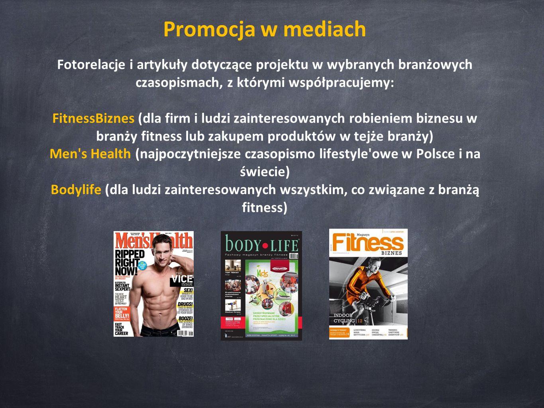 Promocja w mediach Fotorelacje i artykuły dotyczące projektu w wybranych branżowych czasopismach, z którymi współpracujemy: FitnessBiznes (dla firm i ludzi zainteresowanych robieniem biznesu w branży fitness lub zakupem produktów w tejże branży) Men s Health (najpoczytniejsze czasopismo lifestyle owe w Polsce i na świecie) Bodylife (dla ludzi zainteresowanych wszystkim, co związane z branżą fitness)