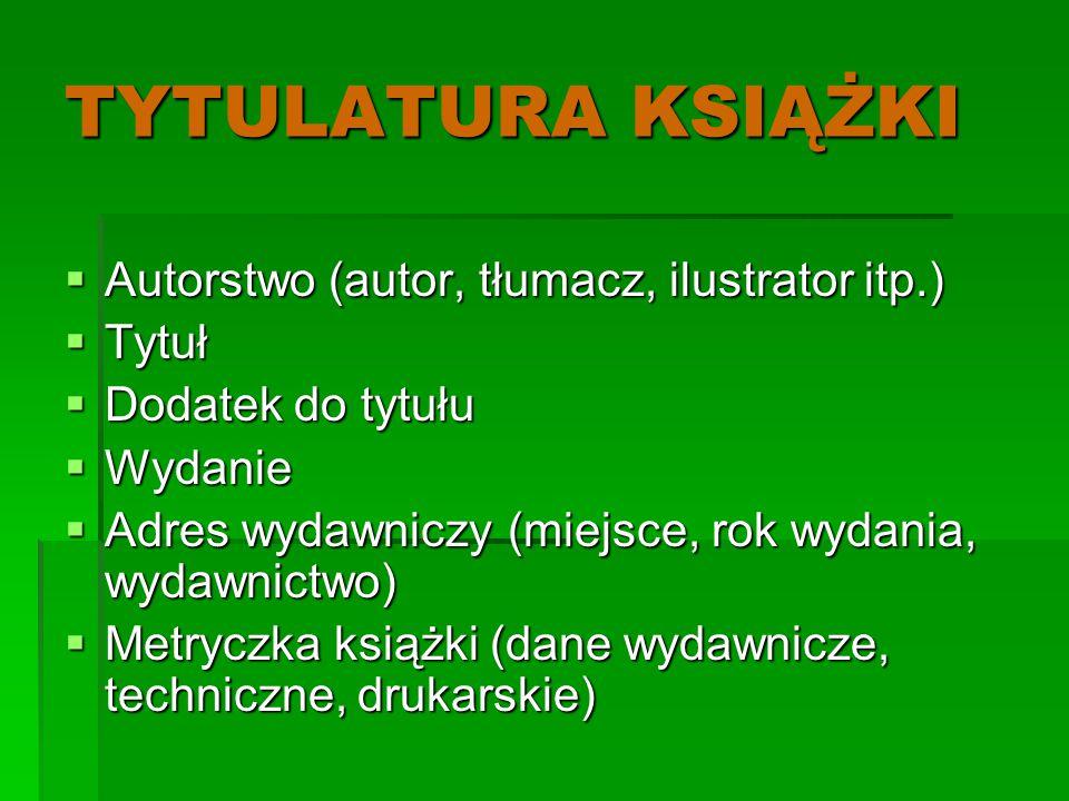 TYTULATURA KSIĄŻKI  Autorstwo (autor, tłumacz, ilustrator itp.)  Tytuł  Dodatek do tytułu  Wydanie  Adres wydawniczy (miejsce, rok wydania, wydaw