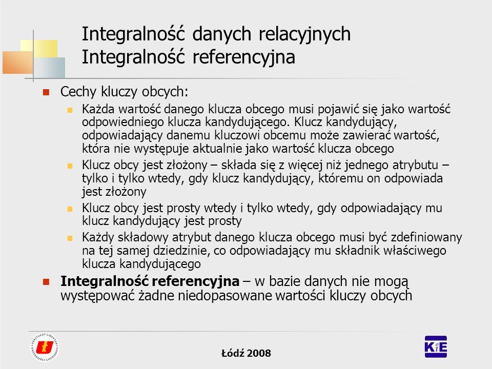 Łódź 2008 Integralność danych relacyjnych Integralność referencyjna Cechy kluczy obcych: Każda wartość danego klucza obcego musi pojawić się jako wart