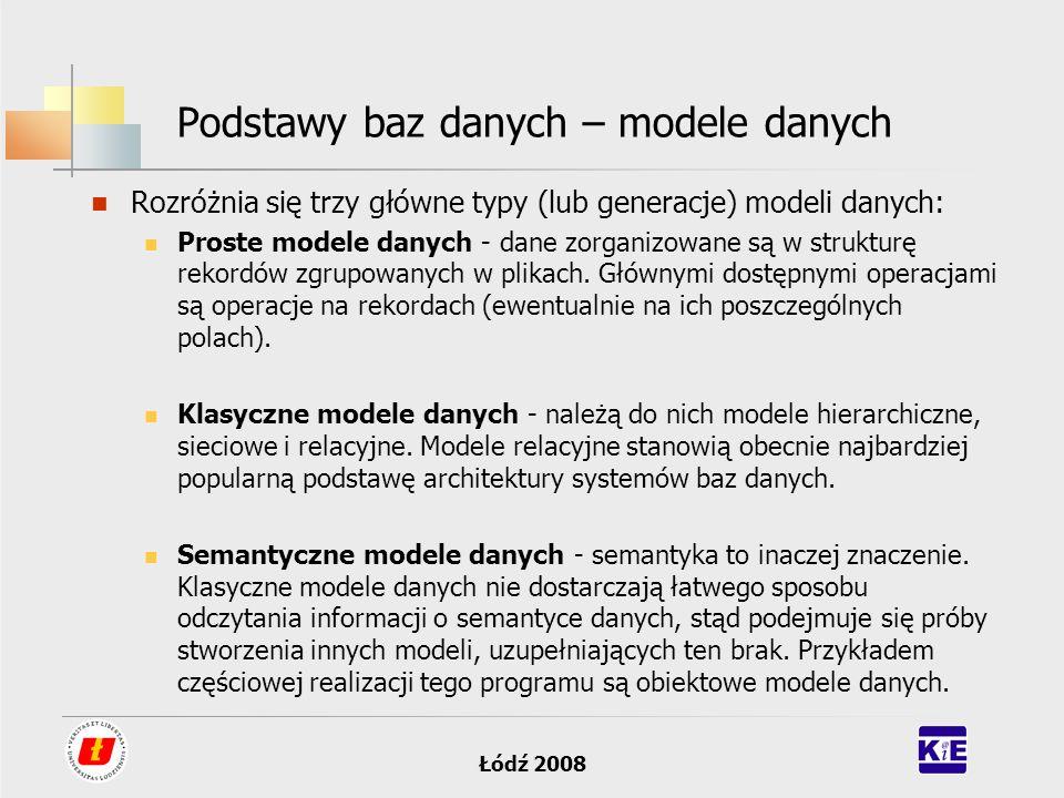 Łódź 2008 Podstawy baz danych – modele danych Rozróżnia się trzy główne typy (lub generacje) modeli danych: Proste modele danych - dane zorganizowane