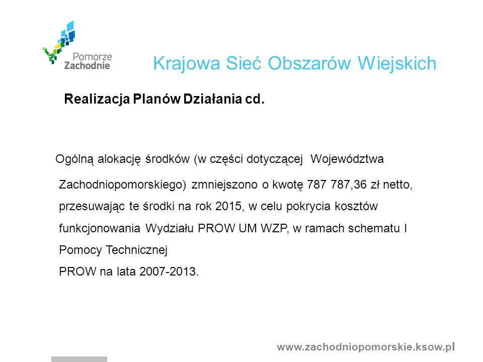 www.zachodniopomorskie.ksow.p l Ogólną alokację środków (w części dotyczącej Województwa Zachodniopomorskiego) zmniejszono o kwotę 787 787,36 zł netto, przesuwając te środki na rok 2015, w celu pokrycia kosztów funkcjonowania Wydziału PROW UM WZP, w ramach schematu I Pomocy Technicznej PROW na lata 2007-2013.