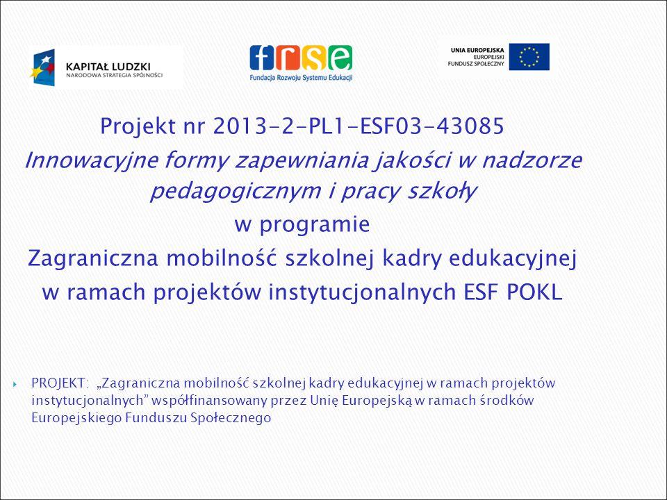 """Projekt nr 2013-2-PL1-ESF03-43085 Innowacyjne formy zapewniania jakości w nadzorze pedagogicznym i pracy szkoły w programie Zagraniczna mobilność szkolnej kadry edukacyjnej w ramach projektów instytucjonalnych ESF POKL  PROJEKT: """"Zagraniczna mobilność szkolnej kadry edukacyjnej w ramach projektów instytucjonalnych współfinansowany przez Unię Europejską w ramach środków Europejskiego Funduszu Społecznego"""